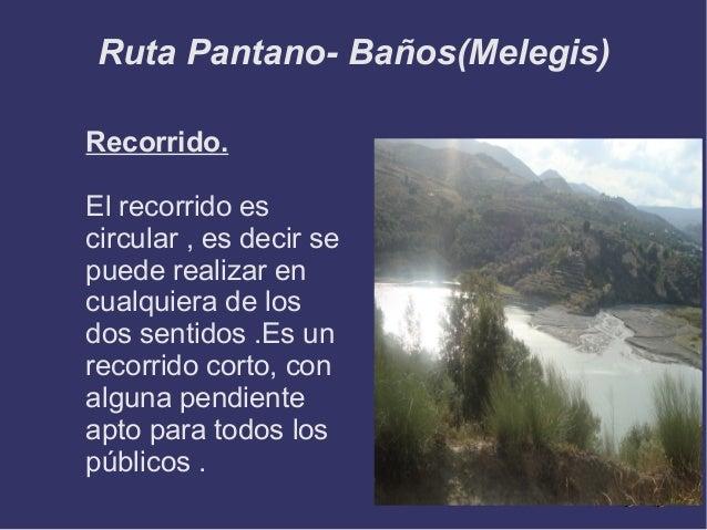 Ruta Pantano- Baños(Melegis) Recorrido. El recorrido es circular , es decir se puede realizar en cualquiera de los dos sen...