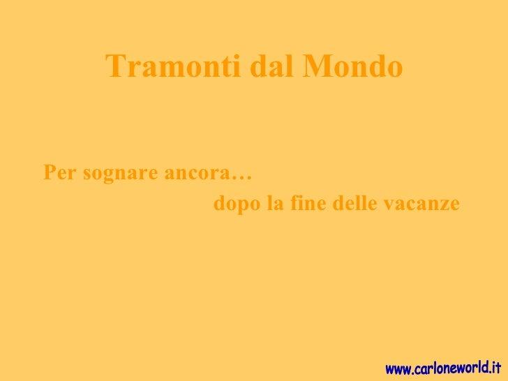 Tramonti dal Mondo <ul><li>Per sognare ancora…  </li></ul><ul><li>dopo la fine delle vacanze </li></ul>www.carloneworld.it