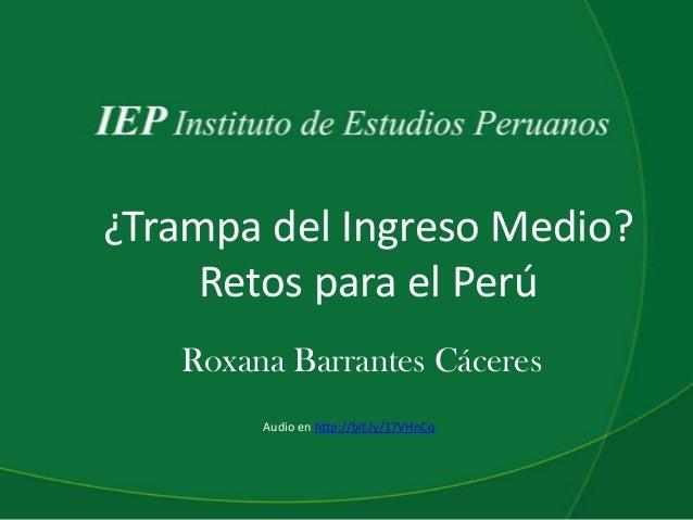 ¿Trampa del Ingreso Medio? Retos para el Perú Roxana Barrantes Cáceres Audio en http://bit.ly/17VHnCq
