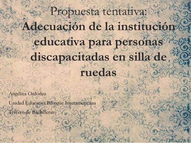 Propuesta tentativa: Adecuación de la institución educativa para personas discapacitadas en silla de ruedas Angélica Ordóñ...