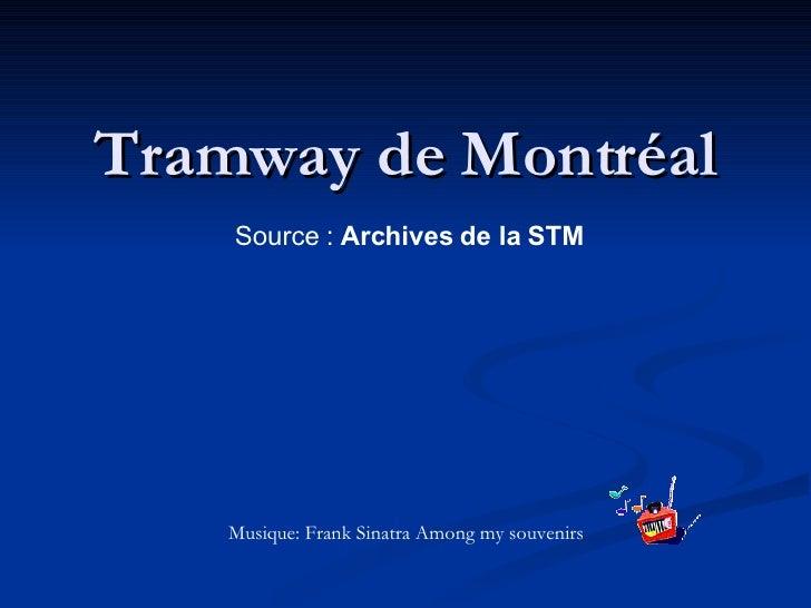 Tramway de Montréal Source :  Archives de la STM   Musique: Frank Sinatra Among my souvenirs
