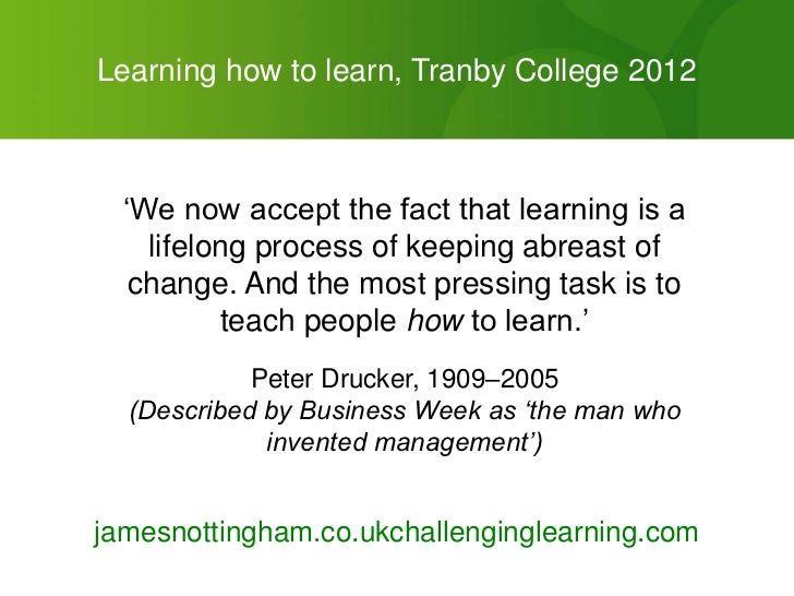 "Learning how to learn, Tranby College 2012  ""We now accept the fact that learning is a    lifelong process of keeping abre..."