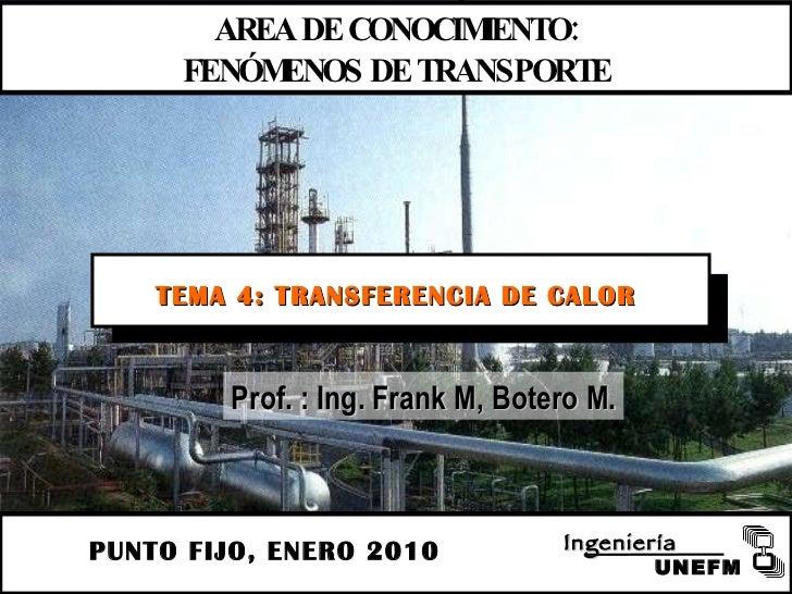 PUNTO FIJO, ENERO 2010 AREA DE CONOCIMIENTO: FENÓMENOS DE TRANSPORTE TEMA 4: TRANSFERENCIA DE CALOR Prof. : Ing. Frank M, ...