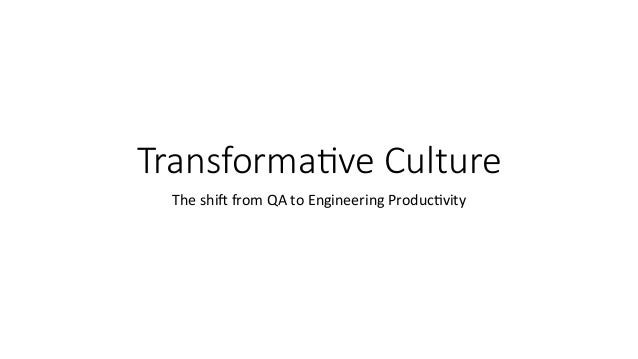 Transforma)ve Culture The	shi'	from	QA	to	Engineering	Produc6vity