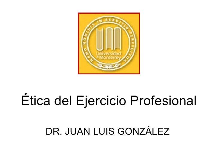Ética del Ejercicio Profesional DR. JUAN LUIS GONZÁLEZ