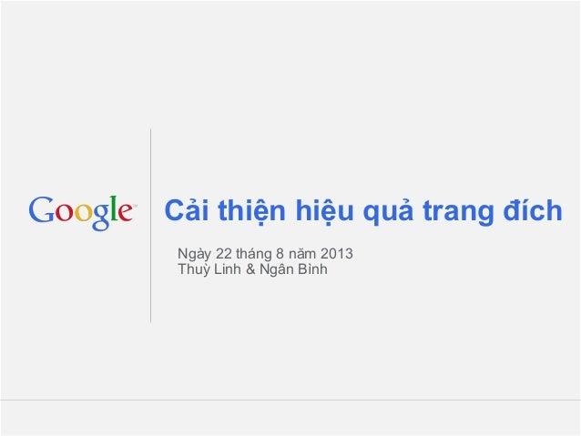 Cải thiện hiệu quả trang đích Ngày 22 tháng 8 năm 2013 Thuỳ Linh & Ngân Bình  Google Confidential and Proprietary