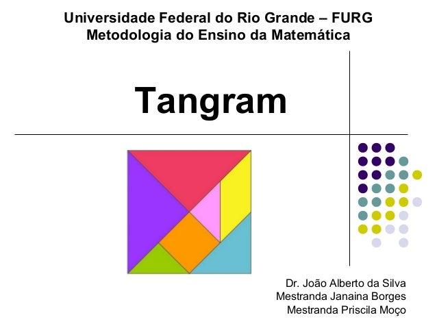 Universidade Federal do Rio Grande – FURG Metodologia do Ensino da Matemática Dr. João Alberto da Silva Mestranda Janaina ...