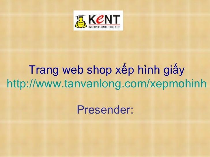 Trang web shop xếp hình giấy http://www.tanvanlong.com/xepmohinh   Presender: