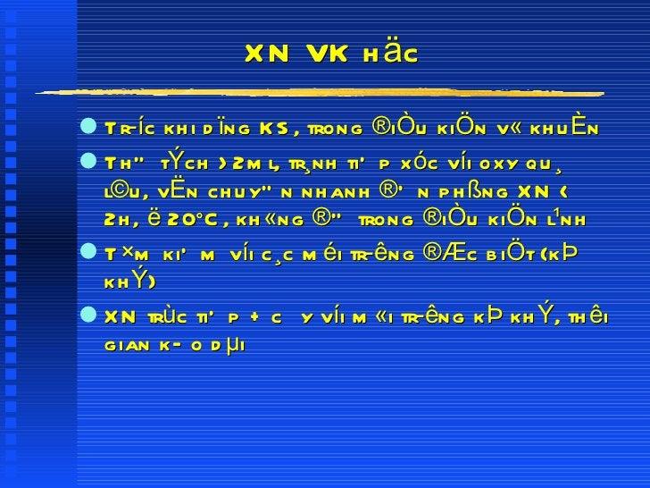 XN VK häc <ul><li>Tríc khi dïng KS, trong ®iÒu kiÖn v« khuÈn </li></ul><ul><li>ThÓ tÝch >2ml, tr¸nh tiÕp xóc víi oxy qu¸ ...