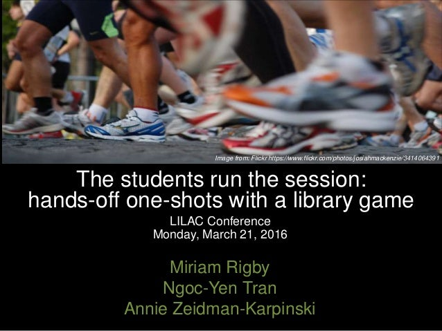 The students run the session: hands-off one-shots with a library game LILAC Conference Monday, March 21, 2016 Miriam Rigby...