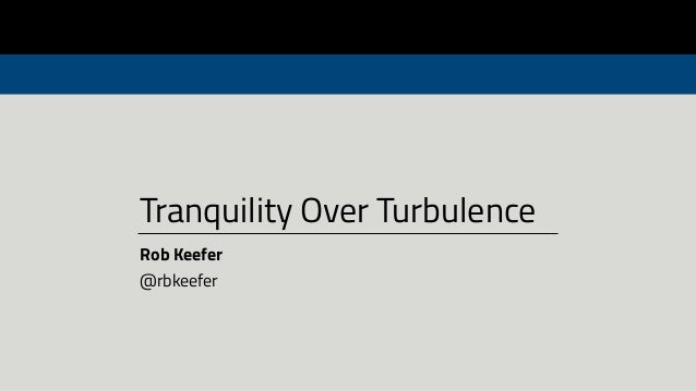 Tranquility Over Turbulence Rob Keefer @rbkeefer