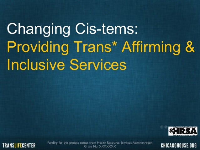 Changing Cis-tems:  Providing Trans* Affirming &  Inclusive Services  Funding for this project comes from Health Resource ...