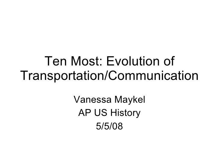 Ten Most: Evolution of Transportation/Communication Vanessa Maykel AP US History 5/5/08