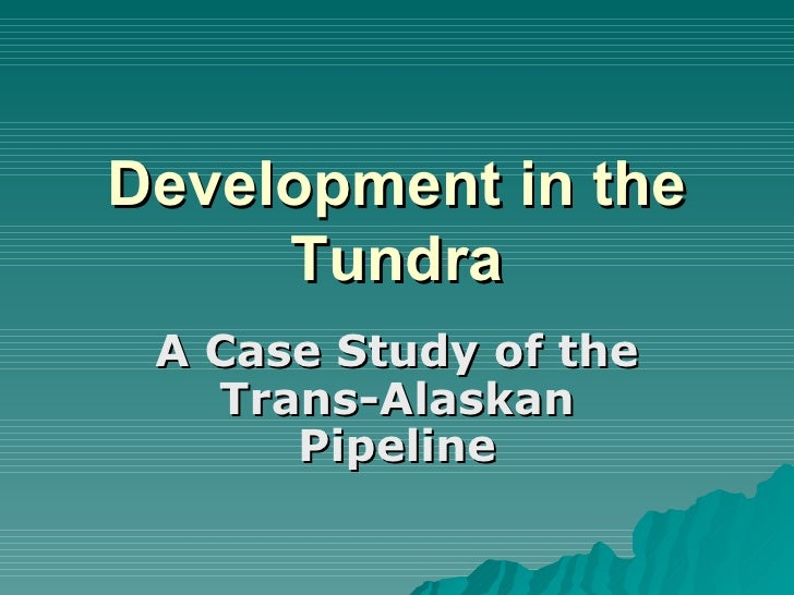 Development in the Tundra A Case Study of the Trans-Alaskan Pipeline