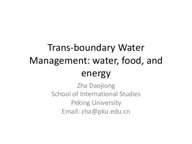 Trans-boundary Water Management: water, food, and energy Zha Daojiong School of International Studies Peking University Em...