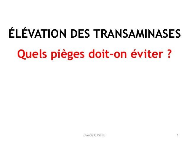 Claude EUGENE ÉLÉVATION DES TRANSAMINASES Quels pièges doit-on éviter ? 1