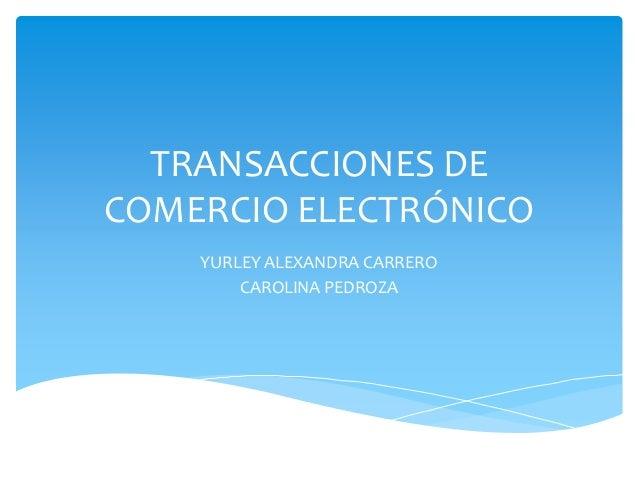 TRANSACCIONES DE COMERCIO ELECTRÓNICO YURLEY ALEXANDRA CARRERO CAROLINA PEDROZA