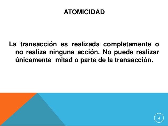 ATOMICIDAD La transacción es realizada completamente o no realiza ninguna acción. No puede realizar únicamente mitad o par...