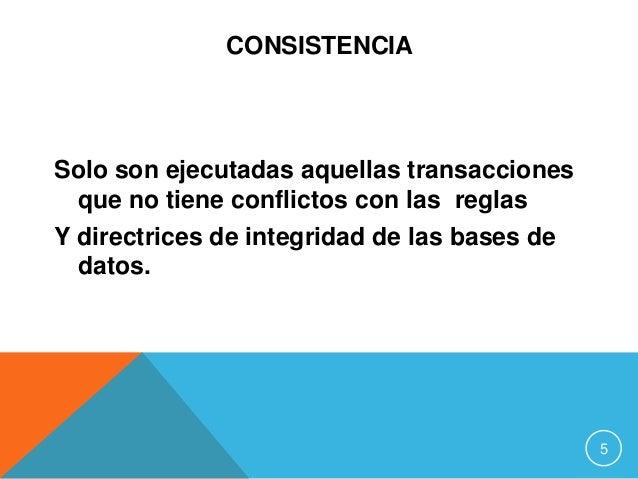 CONSISTENCIA Solo son ejecutadas aquellas transacciones que no tiene conflictos con las reglas Y directrices de integridad...