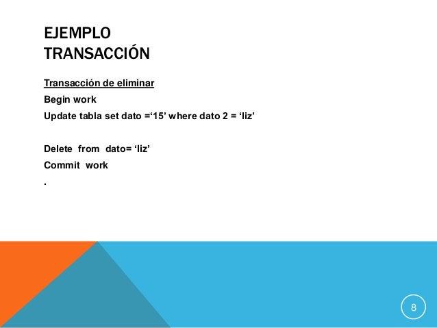 EJEMPLO TRANSACCIÓN Transacción de eliminar Begin work Update tabla set dato ='15' where dato 2 = 'liz' Delete from dato= ...