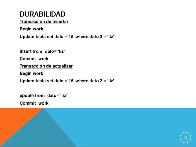 DURABILIDAD Transacción de insertar Begin work Update tabla set dato ='15' where dato 2 = 'liz' insert from dato= 'liz' Co...
