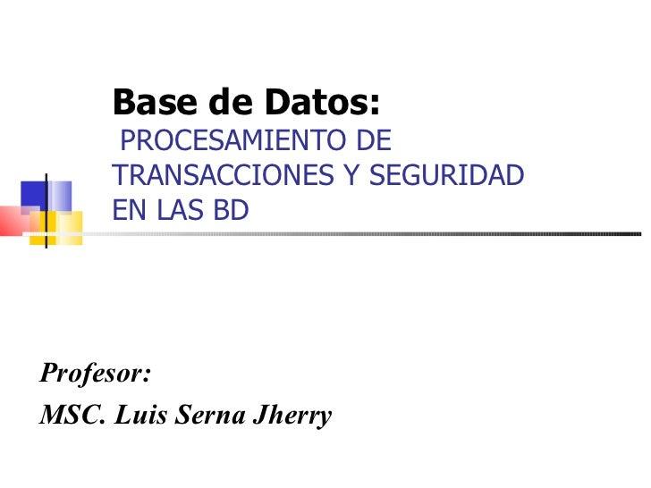 Base de Datos:    PROCESAMIENTO DE TRANSACCIONES Y SEGURIDAD EN LAS BD Profesor: MSC. Luis Serna Jherry