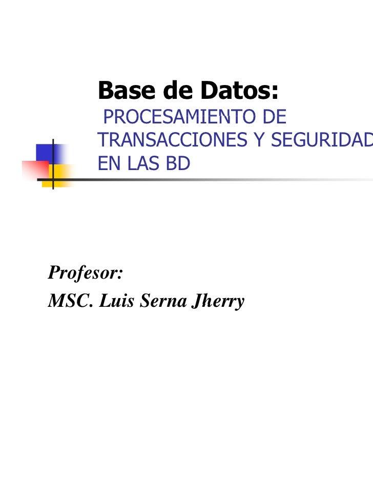 Base de Datos:      PROCESAMIENTO DE     TRANSACCIONES Y SEGURIDAD     EN LAS BDProfesor:MSC.MSC Luis Serna Jherry