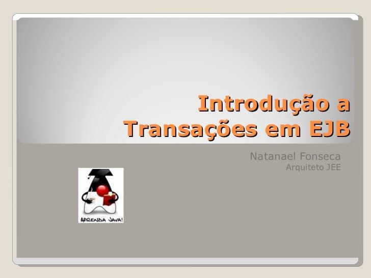 Introdução aTransações em EJB         Natanael Fonseca               Arquiteto JEE