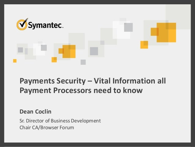 Payments Security – Vital Information all Payment Processors need to know Dean Coclin Sr. Director of Business Development...