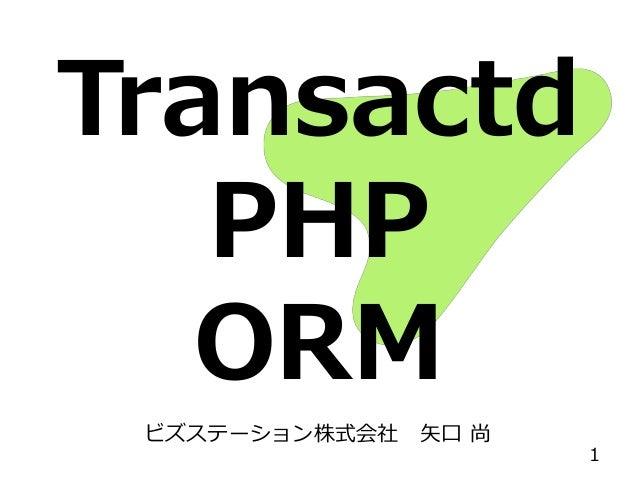 Transactd PHP ORM ビズステーション株式会社 矢口 尚 1