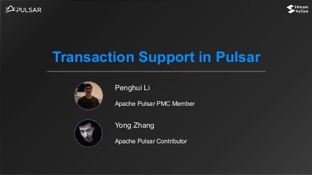 Penghui Li Apache Pulsar PMC Member Transaction Support in Pulsar Yong Zhang Apache Pulsar Contributor