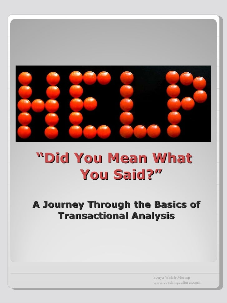""""""" Did You Mean What    You Said?"""" A Journey Through the Basics of Transactional Analysis Sonya Welch-Moring www.coachingcu..."""