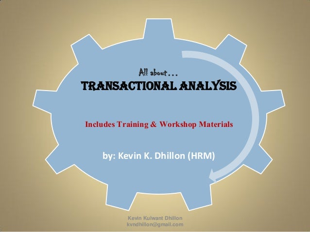 All about… Transactional Analysis Includes Training & Workshop Materials by: Kevin K. Dhillon (HRM) Kevin Kulwant Dhillon ...