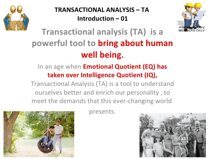 TRANSACTIONAL ANALYSIS – TA    Introduction – 01  Transactional analysis (TA)  is a powerful tool to  bring about human we...