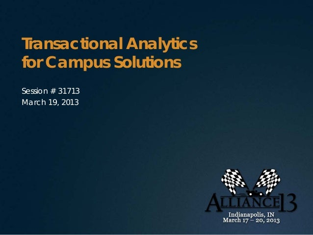 Transactional Analyticsfor Campus SolutionsSession # 31713March 19, 2013