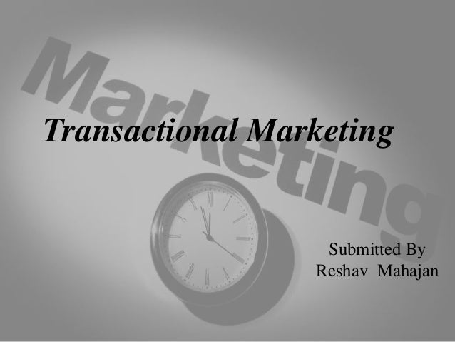 Transactional Marketing Submitted By Reshav Mahajan