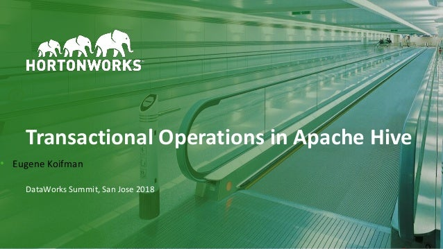 1 © Hortonworks Inc. 2011–2018. All rights reserved Transactional Operations in Apache Hive DataWorks Summit, San Jose 201...