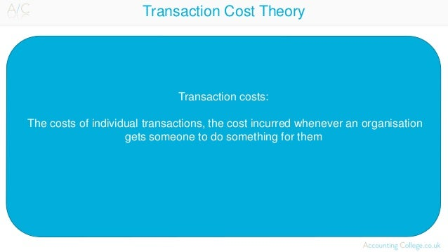 Transaction Cost Theory Transaction costs: The costs of individual transactions, the cost incurred whenever an organisatio...