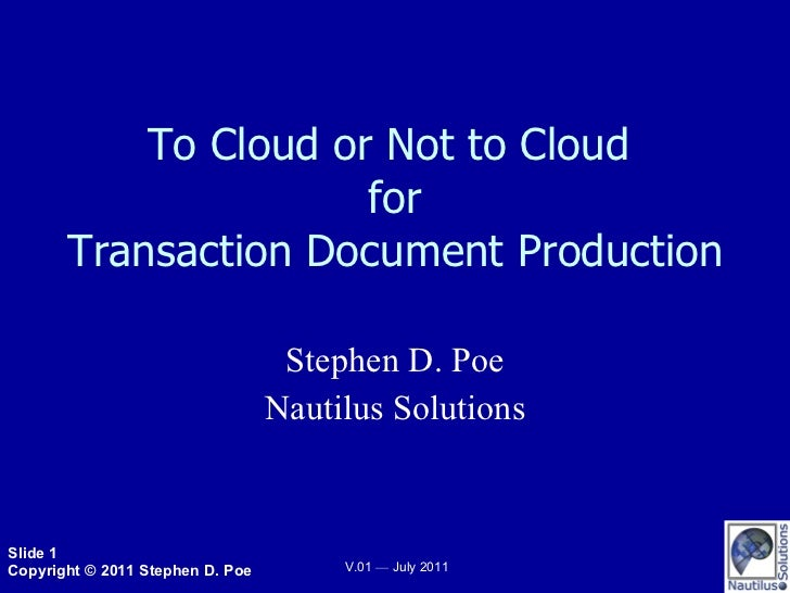 To Cloud or Not to Cloud  for Transaction Document Production Stephen D. Poe Nautilus Solutions