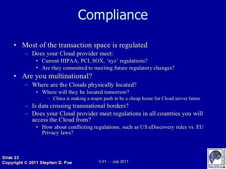 Compliance <ul><li>Most of the transaction space is regulated </li></ul><ul><ul><li>Does your Cloud provider meet: </li></...