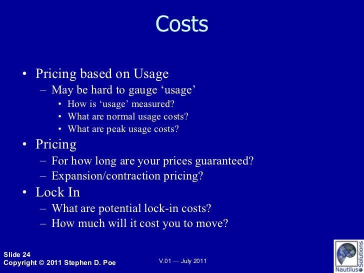 Costs <ul><li>Pricing based on Usage </li></ul><ul><ul><li>May be hard to gauge 'usage' </li></ul></ul><ul><ul><ul><li>How...