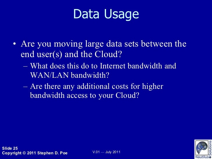 Data Usage <ul><li>Are you moving large data sets between the end user(s) and the Cloud? </li></ul><ul><ul><li>What does t...