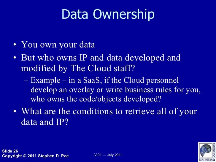Data Ownership <ul><li>You own your data </li></ul><ul><li>But who owns IP and data developed and modified by The Cloud st...
