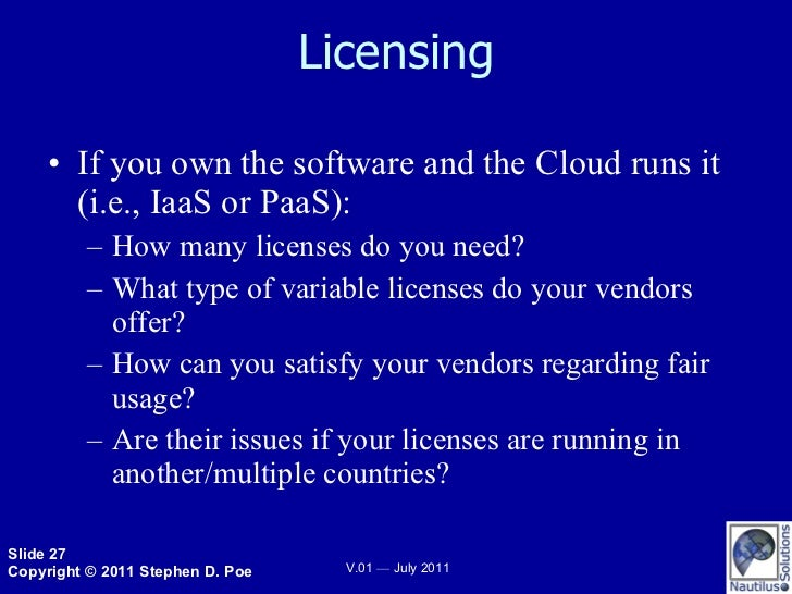 Licensing <ul><li>If you own the software and the Cloud runs it (i.e., IaaS or PaaS): </li></ul><ul><ul><li>How many licen...