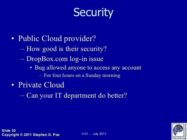 Security <ul><li>Public Cloud provider? </li></ul><ul><ul><li>How good is their security?  </li></ul></ul><ul><ul><li>Drop...