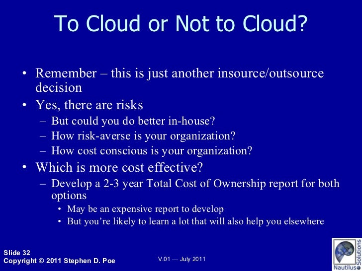 To Cloud or Not to Cloud? <ul><li>Remember – this is just another insource/outsource decision </li></ul><ul><li>Yes, there...