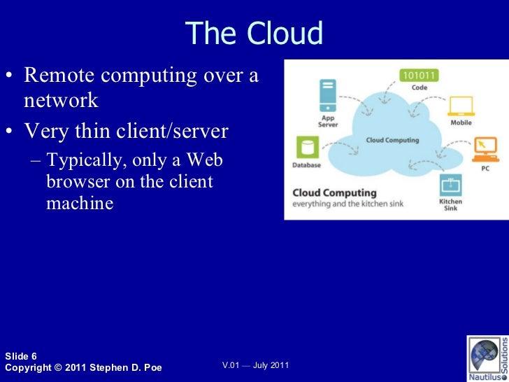 The Cloud <ul><li>Remote computing over a network </li></ul><ul><li>Very thin client/server </li></ul><ul><ul><li>Typicall...