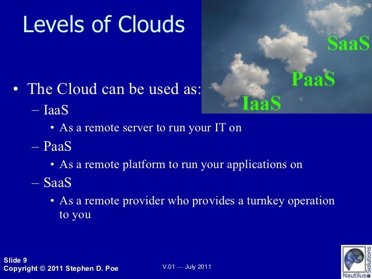 Levels of Clouds <ul><li>The Cloud can be used as: </li></ul><ul><ul><li>IaaS </li></ul></ul><ul><ul><ul><li>As a remote s...