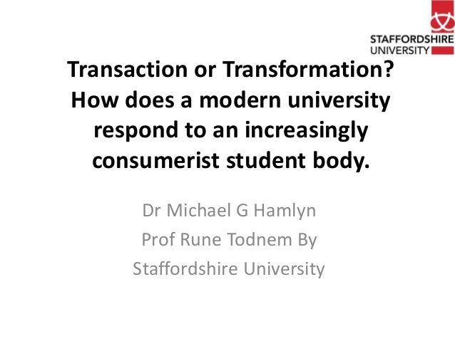 Transaction or Transformation?  How does a modern university  respond to an increasingly  consumerist student body.  Dr Mi...