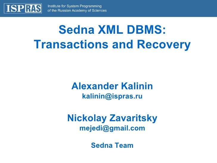 Sedna XML DBMS: Transactions and Recovery Alexander Kalinin [email_address] Nickolay Zavaritsky [email_address] Sedna Team